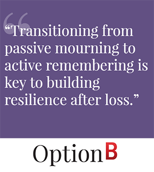 Transitioning from passive mourning to active remembering is key to building resilience after loss